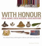 With Honour - Our Nation, Our Army, Our History: New Zealand's History Told Through the Collection of the QEII Army Museum by Richard Wolfe