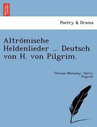 Altrömische Heldenlieder ... Deutsch Von H. Von Pilgrim. by Thomas Macaulay
