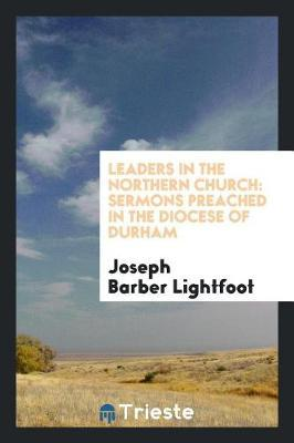Leaders in the Northern Church by Joseph Barber Lightfoot