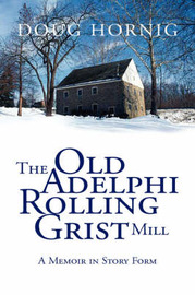 The Old Adelphi Rolling Grist Mill: A Memoir in Story Form by Doug Hornig Doug image
