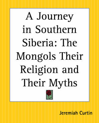 A Journey in Southern Siberia: The Mongols Their Religion and Their Myths by Jeremiah Curtin