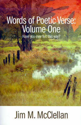 Words of Poetic Verse: Volume One (Have You Ever Felt This Way?) by Jim M. McClellan