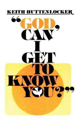 God, Can I Get to Know You? by Keith Huttenlocker