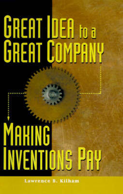 Great Idea to a Great Company: Making Inventions Pay by Lawrence B Kilham image