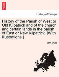 History of the Parish of West or Old Kilpatrick and of the Church and Certain Lands in the Parish of East or New Kilpatrick. [With Illustrations.] Vol.I by John Bruce