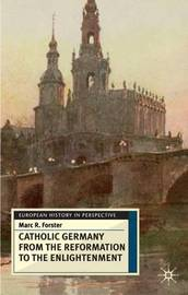 Catholic Germany from the Reformation to the Enlightenment by Marc Forster