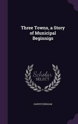 Three Towns, a Story of Municipal Beginnigs by Harvey] (Ingham