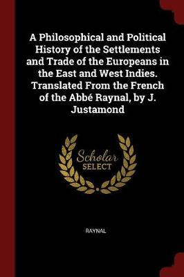 A Philosophical and Political History of the Settlements and Trade of the Europeans in the East and West Indies. Translated from the French of the ABBE Raynal, by J. Justamond by . Raynal