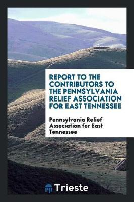 Report to the Contributors to the Pennsylvania Relief Association for East Tennessee by Pennsylvania Relief Association for East