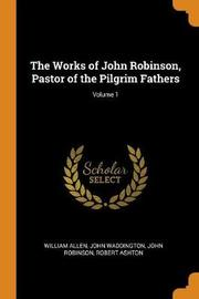 The Works of John Robinson, Pastor of the Pilgrim Fathers; Volume 1 by William Allen