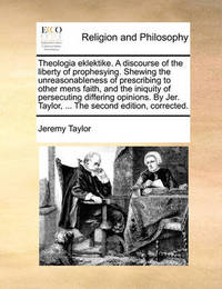 Theologia Eklektike. a Discourse of the Liberty of Prophesying. Shewing the Unreasonableness of Prescribing to Other Mens Faith, and the Iniquity of Persecuting Differing Opinions. by Jer. Taylor, ... the Second Edition, Corrected by Jeremy Taylor