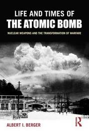 Life and Times of the Atomic Bomb by Albert I. Berger