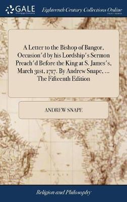 A Letter to the Bishop of Bangor, Occasion'd by His Lordship's Sermon Preach'd Before the King at S. James's, March 31st, 1717. by Andrew Snape, ... the Fifteenth Edition by Andrew Snape image