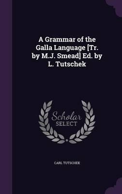 A Grammar of the Galla Language [Tr. by M.J. Smead] Ed. by L. Tutschek by Carl Tutschek image