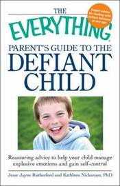 "The ""Everything"" Parent's Guide to the Defiant Child: Reassuring Advice to Help Your Child Manage Explosive Emotions and Gain Self-Control by Jesse Rutherford image"
