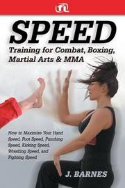 Speed Training for Combat, Boxing, Martial Arts, and Mma by J Barnes