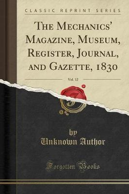 The Mechanics' Magazine, Museum, Register, Journal, and Gazette, 1830, Vol. 12 (Classic Reprint) by Unknown Author