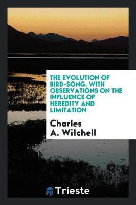 The Evolution of Bird-Song, with Observations on the Influence of Heredity and Limitation by Charles A Witchell