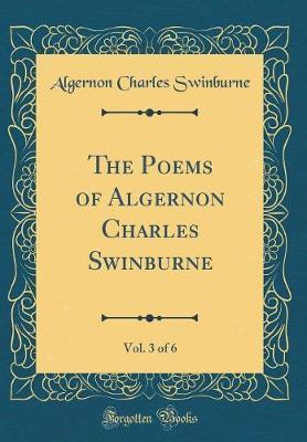 The Poems of Algernon Charles Swinburne, Vol. 3 of 6 (Classic Reprint) by Algernon Charles Swinburne