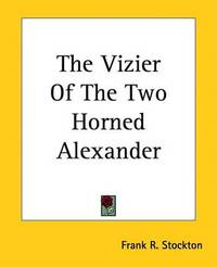 The Vizier Of The Two Horned Alexander by Frank .R.Stockton