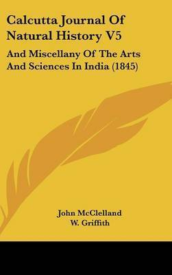 Calcutta Journal Of Natural History V5: And Miscellany Of The Arts And Sciences In India (1845) by John McClelland (Senior Lecturer in Politics, University of Nottingham)