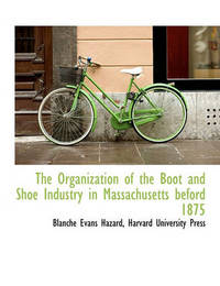 The Organization of the Boot and Shoe Industry in Massachusetts Beford 1875 by Blanche Evans Hazard