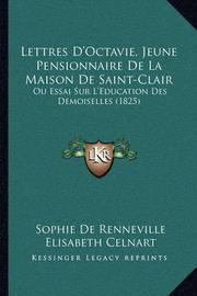 Lettres D'Octavie, Jeune Pensionnaire de La Maison de Saint-Clair: Ou Essai Sur L'Education Des Demoiselles (1825) by Elisabeth Celnart