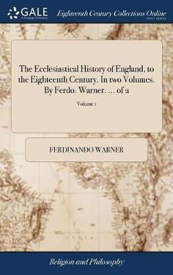 The Ecclesiastical History of England, to the Eighteenth Century. in Two Volumes. by Ferdo. Warner. ... of 2; Volume 1 by Ferdinando Warner
