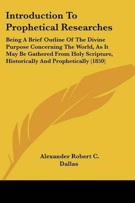 Introduction To Prophetical Researches: Being A Brief Outline Of The Divine Purpose Concerning The World, As It May Be Gathered From Holy Scripture, Historically And Prophetically (1850) by Alexander Robert C Dallas image