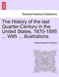 The History of the Last Quarter-Century in the United States, 1870-1895 ... with ... Illustrations. by Elisha Benjamin Andrews