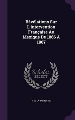 Revelations Sur L'Intervention Francaise Au Mexique de 1866 a 1867 by F De La Barreyrie image