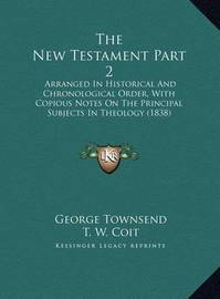 The New Testament Part 2 the New Testament Part 2: Arranged in Historical and Chronological Order, with Copiousarranged in Historical and Chronological Order, with Copious Notes on the Principal Subjects in Theology (1838) Notes on the Principal Subjects  by George Townsend