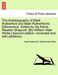 The Autobiography of Mark Rutherford and Mark Rutherford's Deliverance. Edited by His Friend, Reuben Shapcott. [By William Hale White.] Second Edition by Mark Rutherford