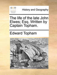 The Life of the Late John Elwes; Esq. Written by Captain Topham. by Edward Topham