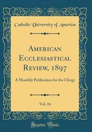 American Ecclesiastical Review, 1897, Vol. 16 by Catholic University of America image