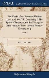 The Works of the Reverend William Law, A.M. Vol. VII. Containing I. the Spririt of Prayer; Or, the Soul Rising Out of the Vanity of Time, Into the Riches of Eternity. of 9; Volume 7 by William Law