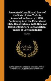 Annotated Consolidated Laws of the State of New York as Amended to January 1, 1910, Containing Also the Federal and State Constitutions, with Notes of Board of Statutory Consolidation, Tables of Laws and Index; Volume 3 by Clarence Frank Birdseye