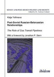 Post-Soviet Russian-Belarussian Relationships. The Role of Gas Transit Pipelines by Katja Yafimava