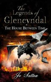 The Legends of Glencyndal: The House Between Time by Jo Sutton