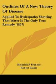 Outlines Of A New Theory Of Disease: Applied To Hydropathy, Showing That Water Is The Only True Remedy (1867) by Heinrich F Francke image