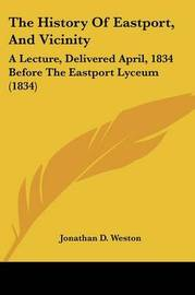The History Of Eastport, And Vicinity: A Lecture, Delivered April, 1834 Before The Eastport Lyceum (1834) by Jonathan D Weston image