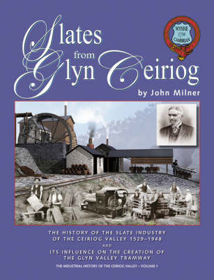 Slates from Glyn Ceiriog: The History of the Slate Industry of the Ceiriog Valley 1529-1948 and Its Influence on the Creation of the Glyn Valley Tramway by John Milner