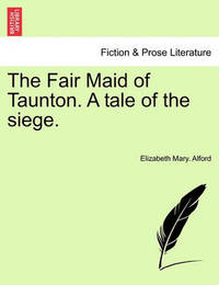 The Fair Maid of Taunton. a Tale of the Siege. by Elizabeth Mary Alford