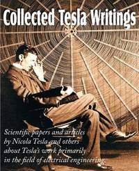Collected Tesla Writings; Scientific Papers and Articles by Tesla and Others about Tesla's Work Primarily in the Field of Electrical Engineering by Nikola Tesla