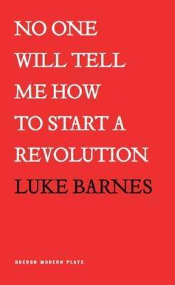 No One Will Tell Me How To Start a Revolution by Luke Barnes