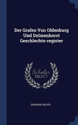 Der Grafen Von Oldenburg Und Delmenhorst Geschlechts-Register by Siebrand Meyer