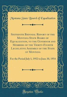 Sixteenth Biennial Report of the Montana State Board of Equalization, to the Governor and Members of the Thirty-Fourth Legislative Assembly of the State of Montana by Montana State Board of Equalization