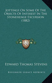 Jottings on Some of the Objects of Interest in the Stonehenge Excursion (1882) by Edward Thomas Stevens