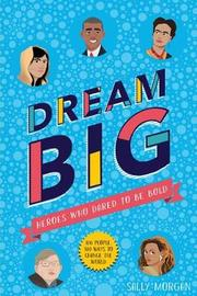 Dream Big! Heroes Who Dared to Be Bold (100 people - 100 ways to change the world) by Sally Morgan