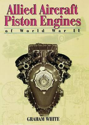 Allied Aircraft Piston Engines of World War II: History and Development of Frontline Aircraft Piston Engines Produced by Great Britain and the United States During World War II by Graham White